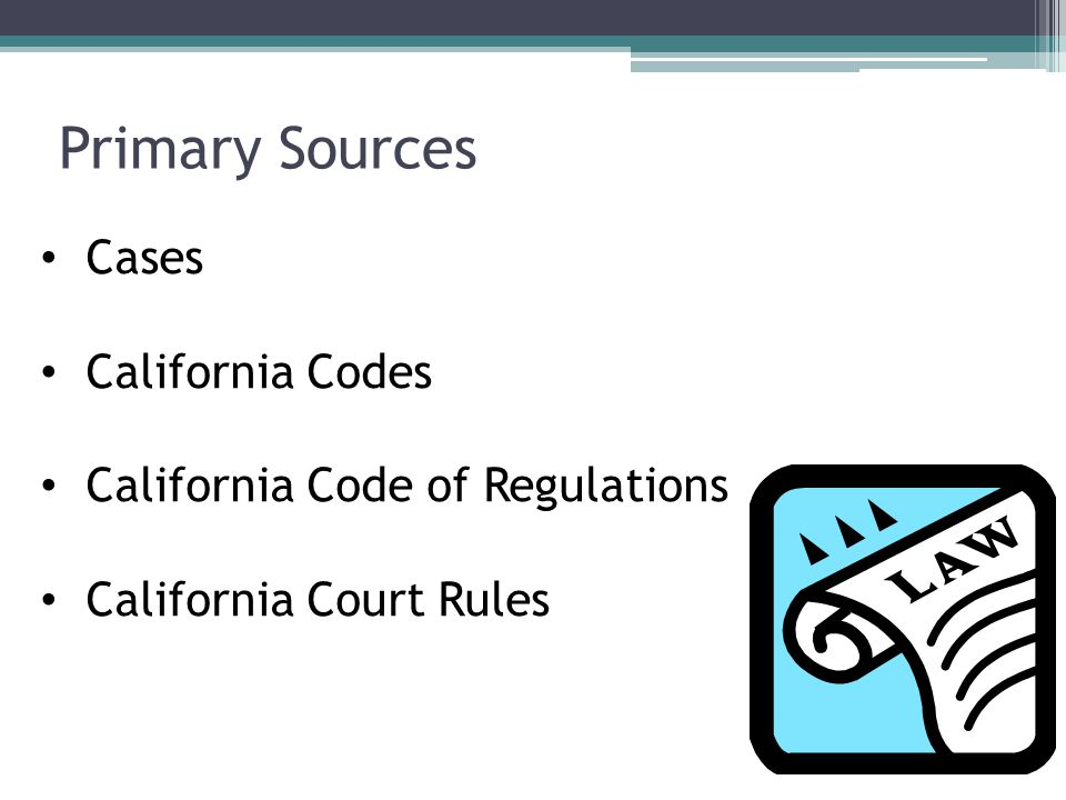 Primary Sources Cases California Codes California Code of Regulations California Court Rules