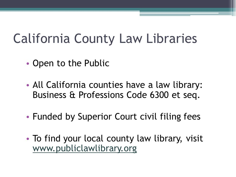 California County Law Libraries Open to the Public All California counties have a law library: Business & Professions Code 6300 et seq. Funded by Supe