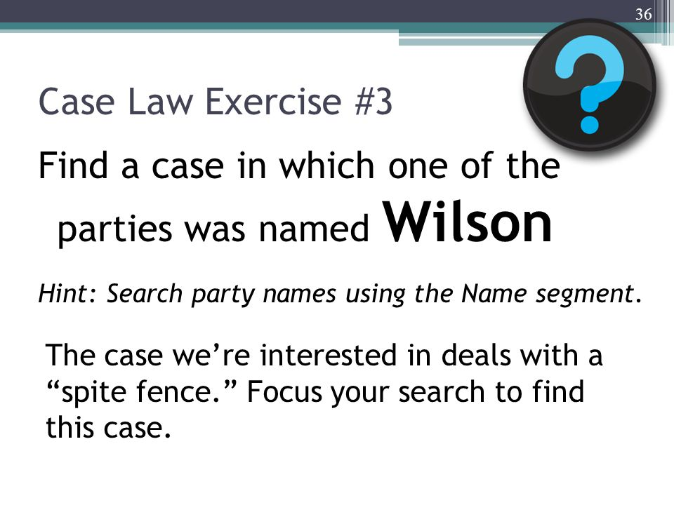 Case Law Exercise #3 Find a case in which one of the parties was named Wilson Hint: Search party names using the Name segment. 36 The case we're inter