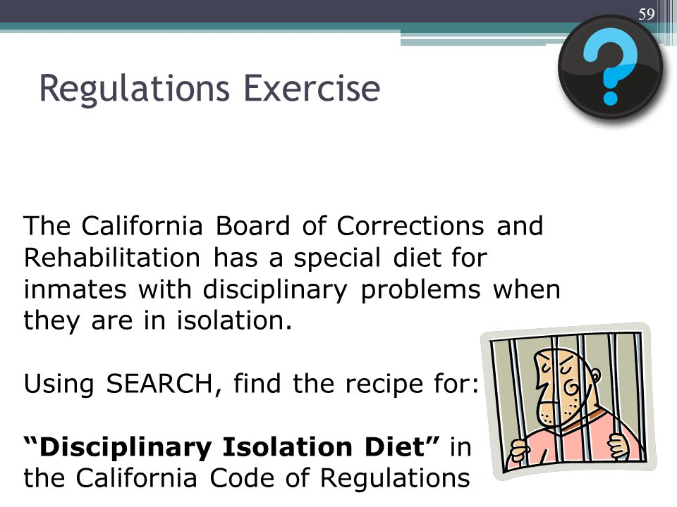 Regulations Exercise 59 The California Board of Corrections and Rehabilitation has a special diet for inmates with disciplinary problems when they are in isolation.