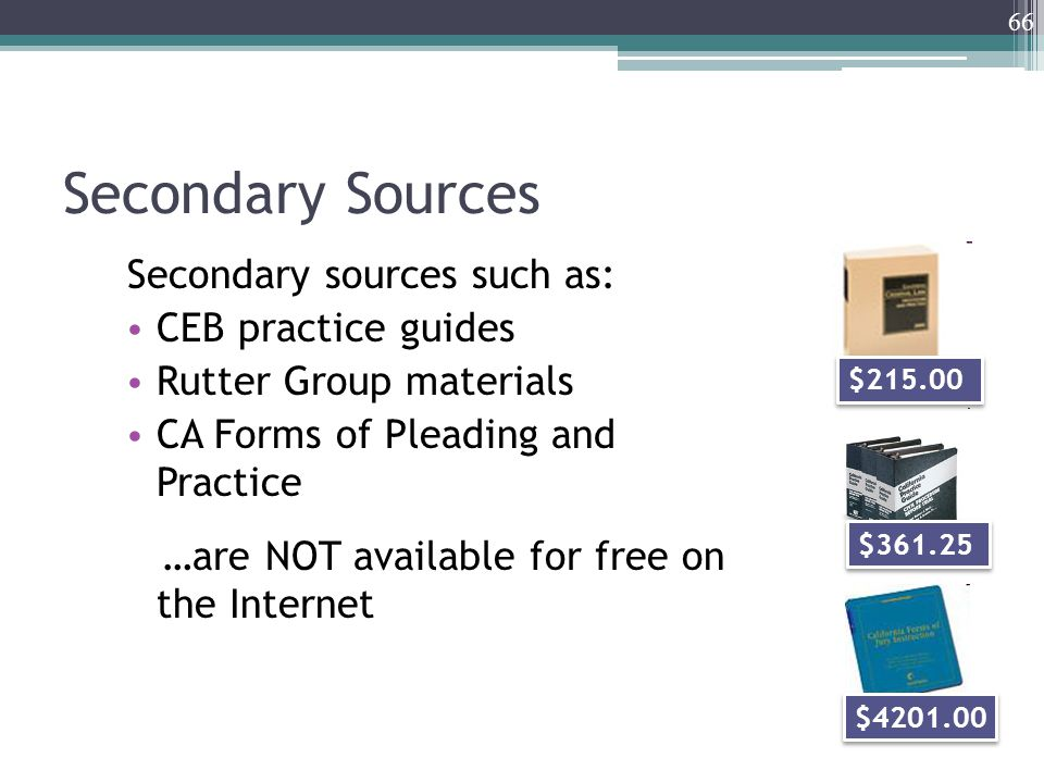 Secondary Sources Secondary sources such as: CEB practice guides Rutter Group materials CA Forms of Pleading and Practice …are NOT available for free on the Internet 66 $215.00 $361.25 $4201.00