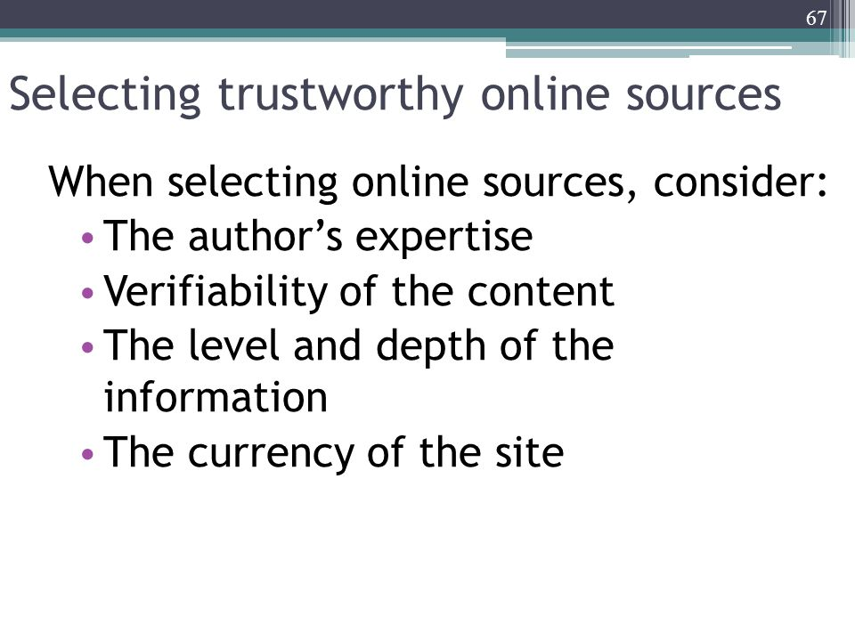 Selecting trustworthy online sources When selecting online sources, consider: The author's expertise Verifiability of the content The level and depth of the information The currency of the site 67