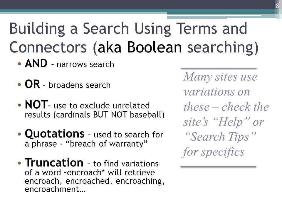 Building a Search Using Terms and Connectors (aka Boolean searching) AND – narrows search OR – broadens search NOT – use to exclude unrelated results (cardinals BUT NOT baseball) Quotations – used to search for a phrase - breach of warranty Truncation – to find variations of a word –encroach* will retrieve encroach, encroached, encroaching, encroachment… 8 Many sites use variations on these – check the site's Help or Search Tips for specifics