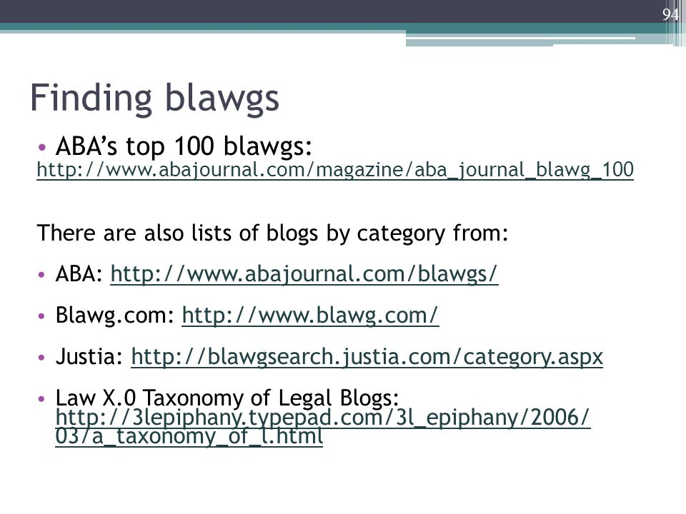 Finding blawgs ABA's top 100 blawgs: http://www.abajournal.com/magazine/aba_journal_blawg_100 There are also lists of blogs by category from: ABA: http://www.abajournal.com/blawgs/http://www.abajournal.com/blawgs/ Blawg.com: http://www.blawg.com/http://www.blawg.com/ Justia: http://blawgsearch.justia.com/category.aspxhttp://blawgsearch.justia.com/category.aspx Law X.0 Taxonomy of Legal Blogs: http://3lepiphany.typepad.com/3l_epiphany/2006/ 03/a_taxonomy_of_l.html http://3lepiphany.typepad.com/3l_epiphany/2006/ 03/a_taxonomy_of_l.html 94