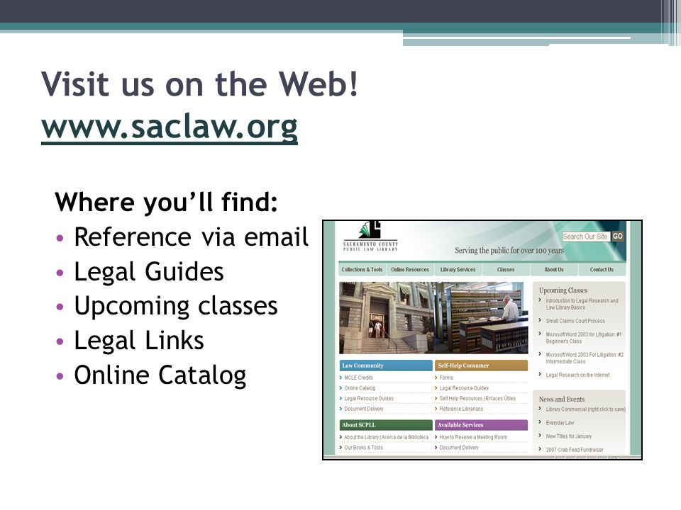 Visit us on the Web! www.saclaw.org www.saclaw.org Where you'll find: Reference via email Legal Guides Upcoming classes Legal Links Online Catalog