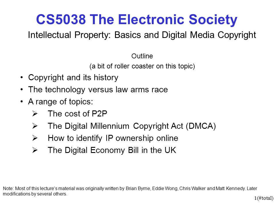 1(#total) CS5038 The Electronic Society Intellectual Property: Basics and Digital Media Copyright Outline (a bit of roller coaster on this topic) Copyright and its history The technology versus law arms race A range of topics:  The cost of P2P  The Digital Millennium Copyright Act (DMCA)  How to identify IP ownership online  The Digital Economy Bill in the UK Note: Most of this lecture's material was originally written by Brian Byrne, Eddie Wong, Chris Walker and Matt Kennedy.