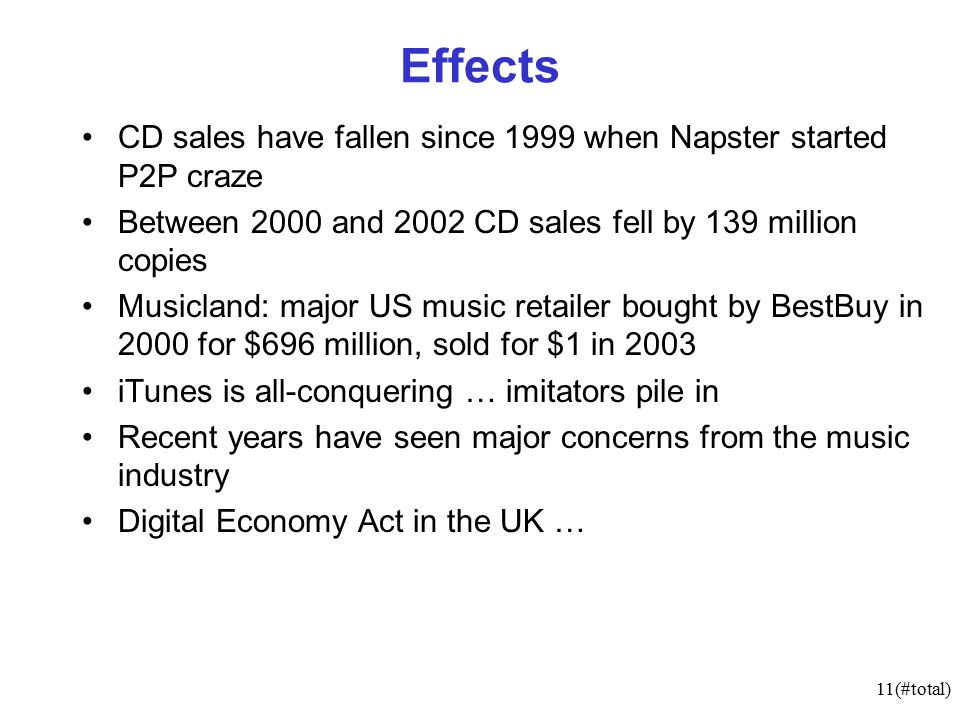 11(#total) Effects CD sales have fallen since 1999 when Napster started P2P craze Between 2000 and 2002 CD sales fell by 139 million copies Musicland: major US music retailer bought by BestBuy in 2000 for $696 million, sold for $1 in 2003 iTunes is all-conquering … imitators pile in Recent years have seen major concerns from the music industry Digital Economy Act in the UK …