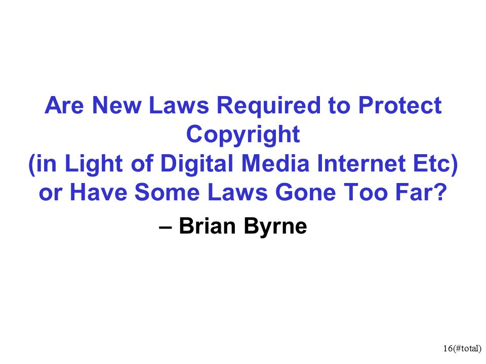 16(#total) Are New Laws Required to Protect Copyright (in Light of Digital Media Internet Etc) or Have Some Laws Gone Too Far.