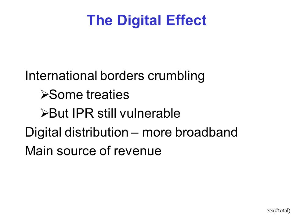33(#total) The Digital Effect International borders crumbling  Some treaties  But IPR still vulnerable Digital distribution – more broadband Main source of revenue