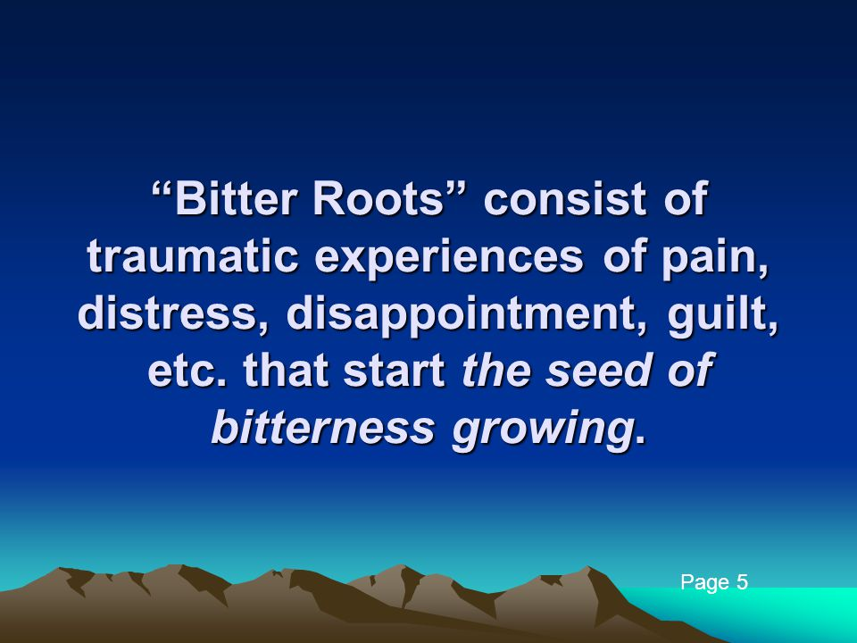 """Bitter Roots"" consist of traumatic experiences of pain, distress, disappointment, guilt, etc. that start the seed of bitterness growing. Page 5"