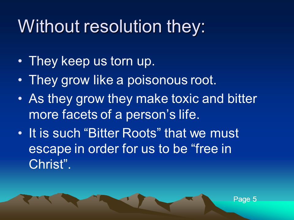 Without resolution they: They keep us torn up. They grow like a poisonous root.