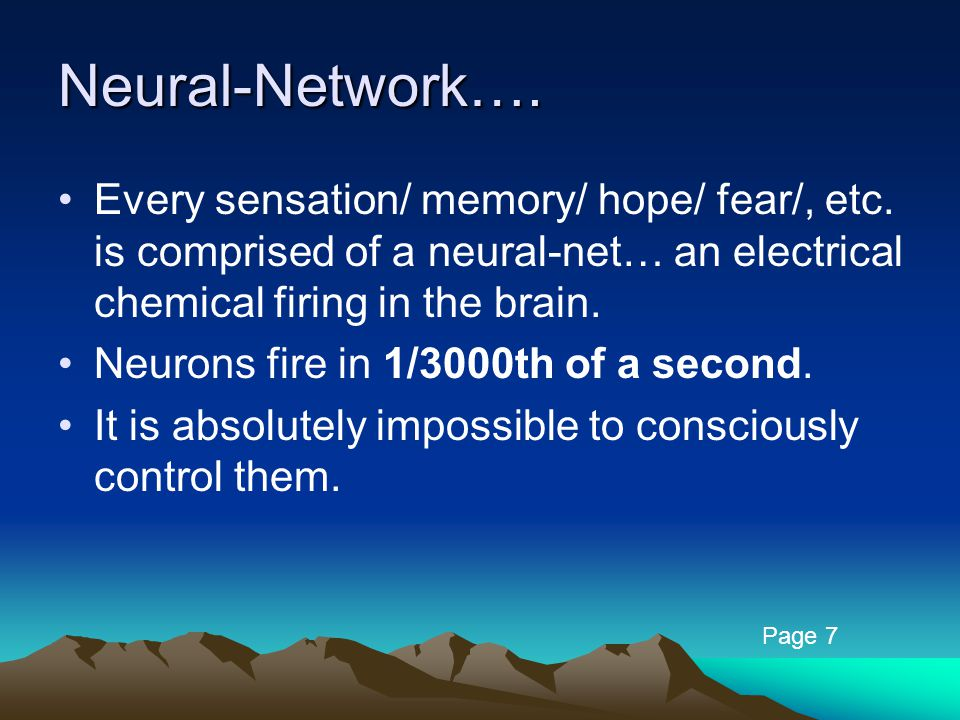 Neural-Network…. Every sensation/ memory/ hope/ fear/, etc. is comprised of a neural-net… an electrical chemical firing in the brain. Neurons fire in