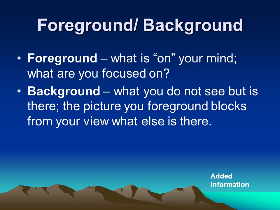 "Foreground/ Background Foreground – what is ""on"" your mind; what are you focused on? Background – what you do not see but is there; the picture you fo"