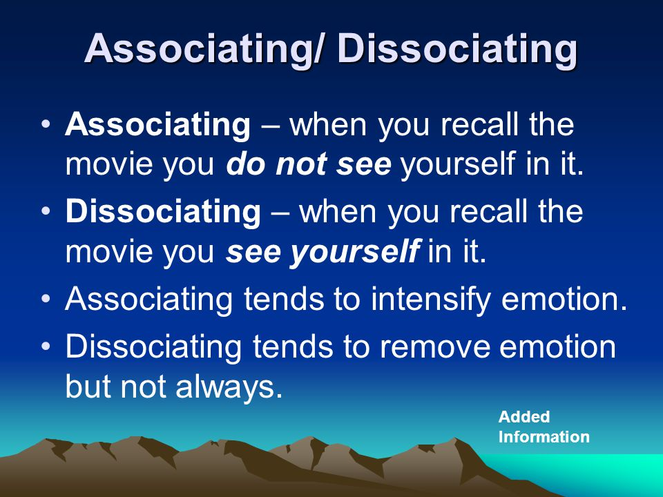 Associating/ Dissociating Associating – when you recall the movie you do not see yourself in it.