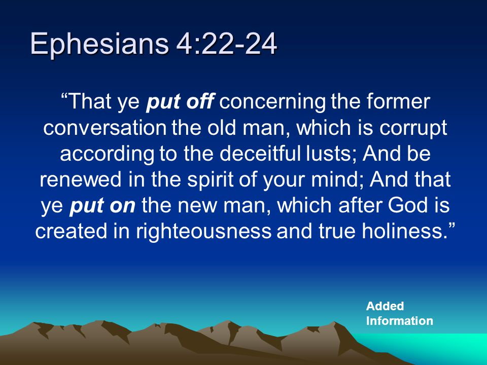 Ephesians 4:22-24 That ye put off concerning the former conversation the old man, which is corrupt according to the deceitful lusts; And be renewed in the spirit of your mind; And that ye put on the new man, which after God is created in righteousness and true holiness. Added Information