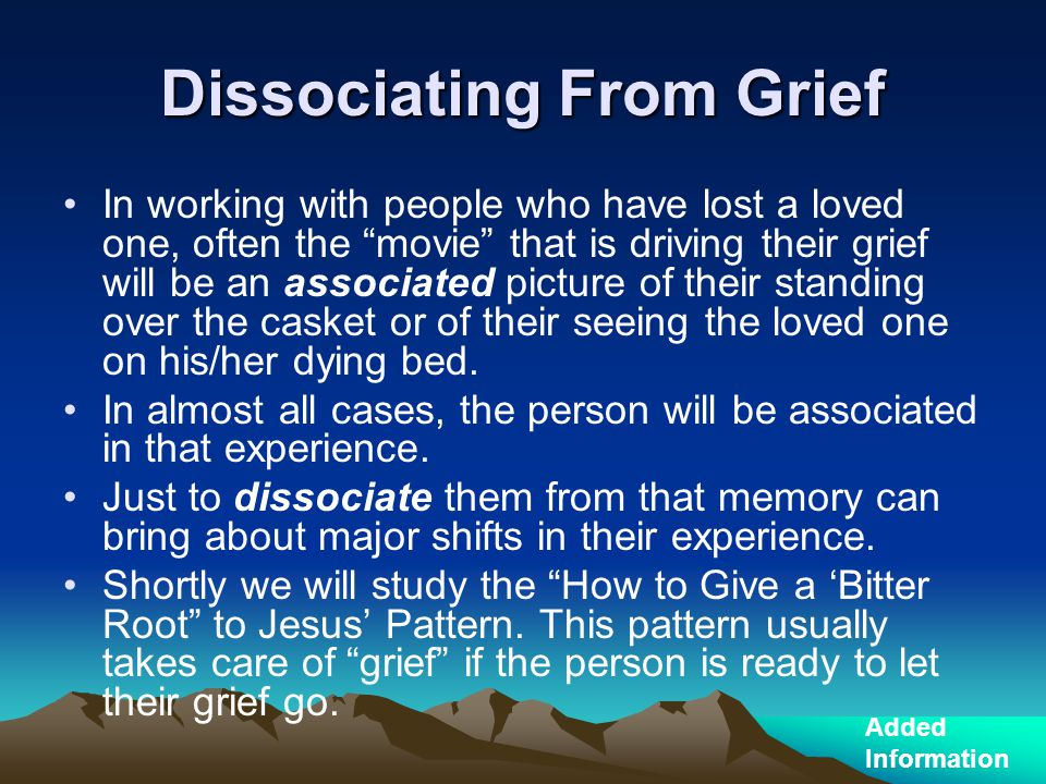 "Dissociating From Grief In working with people who have lost a loved one, often the ""movie"" that is driving their grief will be an associated picture"