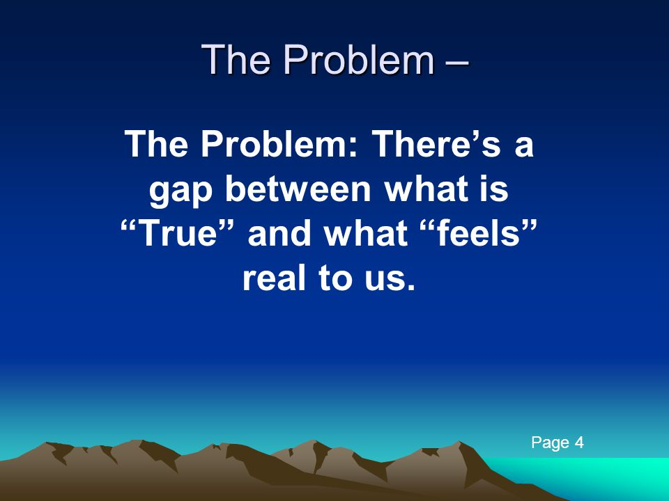 The Problem – The Problem: There's a gap between what is True and what feels real to us. Page 4