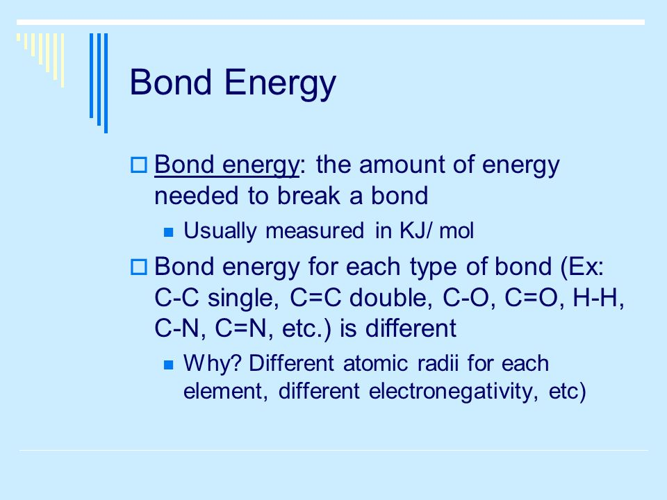 Bond Energy  Bond energy: the amount of energy needed to break a bond Usually measured in KJ/ mol  Bond energy for each type of bond (Ex: C-C single, C=C double, C-O, C=O, H-H, C-N, C=N, etc.) is different Why.