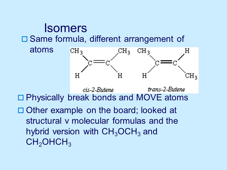 Isomers  Same formula, different arrangement of atoms  Physically break bonds and MOVE atoms  Other example on the board; looked at structural v molecular formulas and the hybrid version with CH 3 OCH 3 and CH 2 OHCH 3