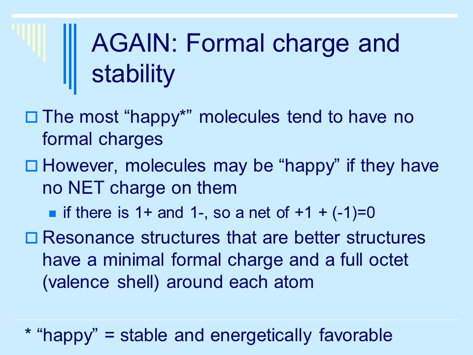 AGAIN: Formal charge and stability  The most happy* molecules tend to have no formal charges  However, molecules may be happy if they have no NET charge on them if there is 1+ and 1-, so a net of +1 + (-1)=0  Resonance structures that are better structures have a minimal formal charge and a full octet (valence shell) around each atom * happy = stable and energetically favorable