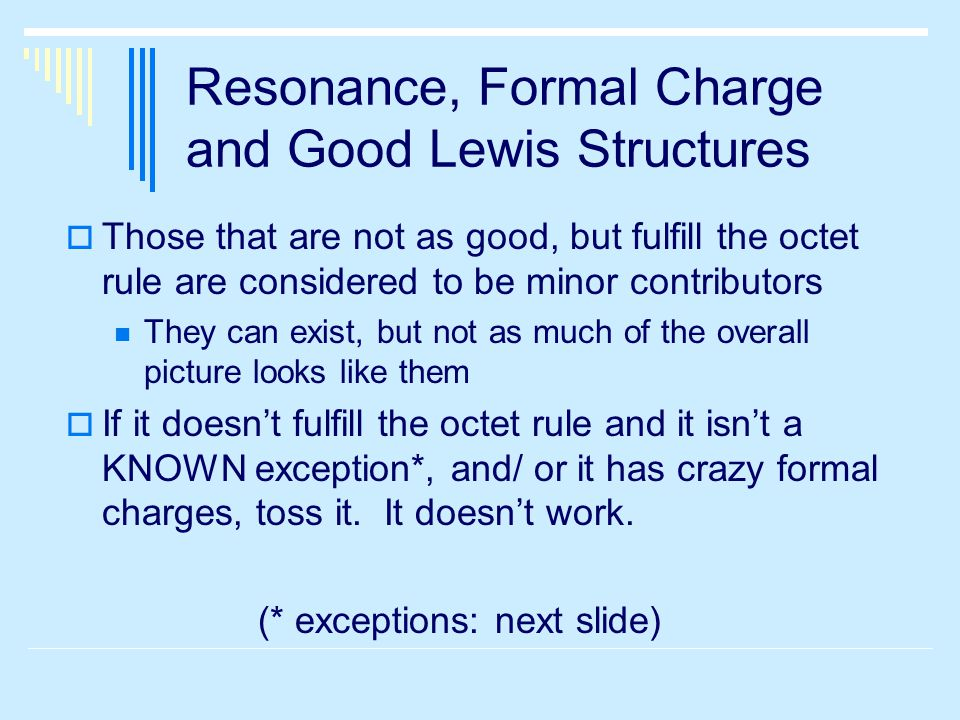 Resonance, Formal Charge and Good Lewis Structures  Those that are not as good, but fulfill the octet rule are considered to be minor contributors They can exist, but not as much of the overall picture looks like them  If it doesn't fulfill the octet rule and it isn't a KNOWN exception*, and/ or it has crazy formal charges, toss it.