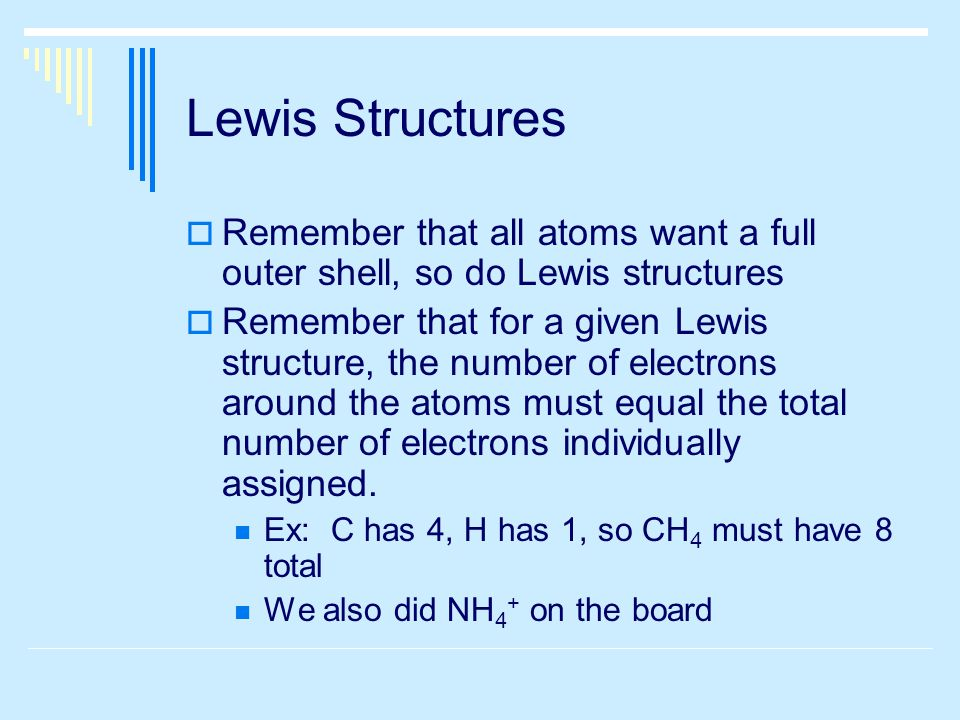 Lewis Structures  Remember that all atoms want a full outer shell, so do Lewis structures  Remember that for a given Lewis structure, the number of electrons around the atoms must equal the total number of electrons individually assigned.