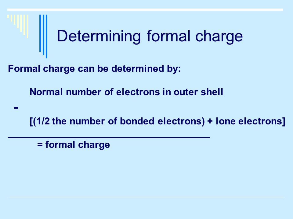 Determining formal charge Formal charge can be determined by: Normal number of electrons in outer shell - [(1/2 the number of bonded electrons) + lone electrons] _____________________________________ = formal charge