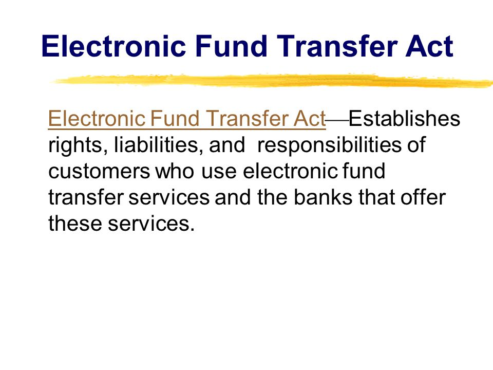 Electronic Fund Transfer Act Electronic Fund Transfer Act  Establishes rights, liabilities, and responsibilities of customers who use electronic fund transfer services and the banks that offer these services.Electronic Fund Transfer Act