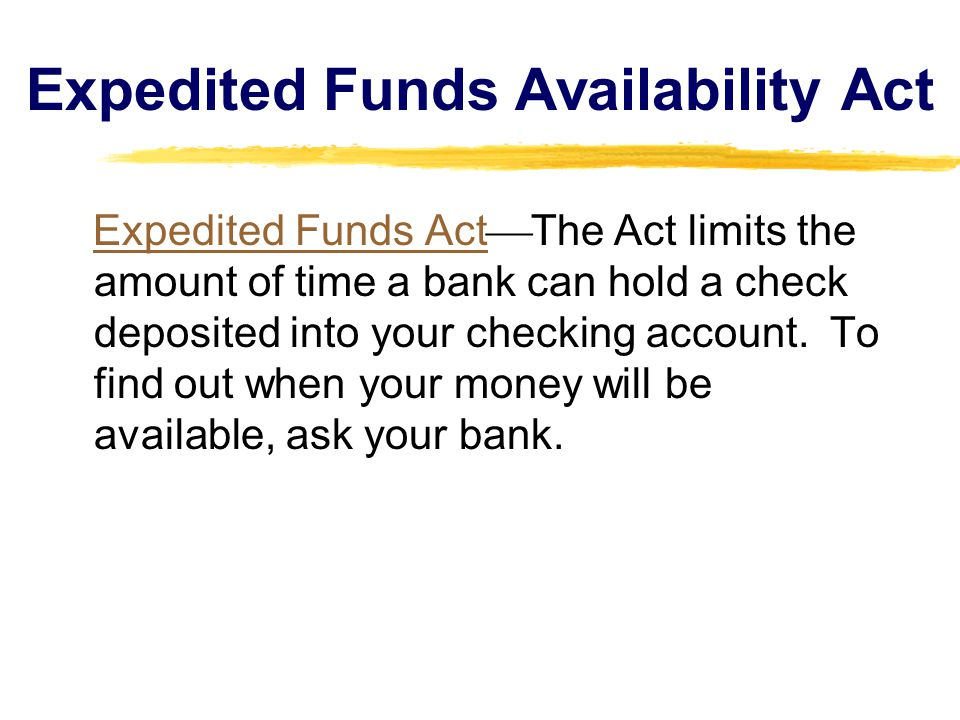 Expedited Funds Availability Act Expedited Funds Act  The Act limits the amount of time a bank can hold a check deposited into your checking account.