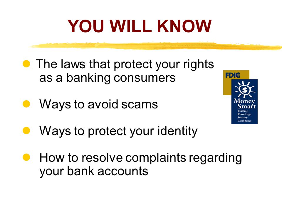 YOU WILL KNOW The laws that protect your rights as a banking consumers Ways to avoid scams Ways to protect your identity How to resolve complaints regarding your bank accounts