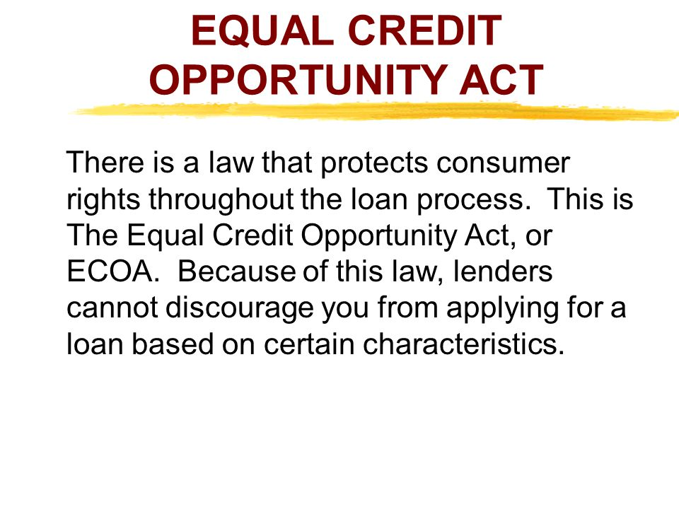EQUAL CREDIT OPPORTUNITY ACT There is a law that protects consumer rights throughout the loan process.