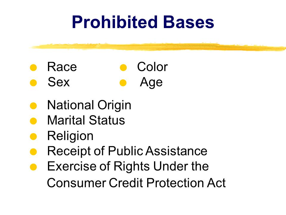 Prohibited Bases  Race  Color  Sex   Age  National Origin  Marital Status  Religion  Receipt of Public Assistance  Exercise of Rights Under the Consumer Credit Protection Act