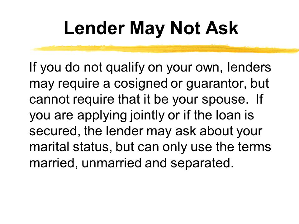 If you do not qualify on your own, lenders may require a cosigned or guarantor, but cannot require that it be your spouse.