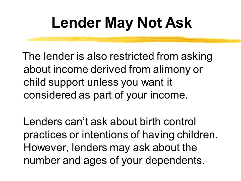 The lender is also restricted from asking about income derived from alimony or child support unless you want it considered as part of your income.