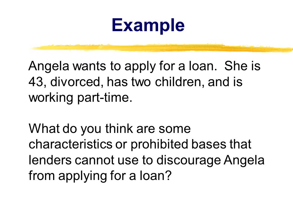 Example Angela wants to apply for a loan.