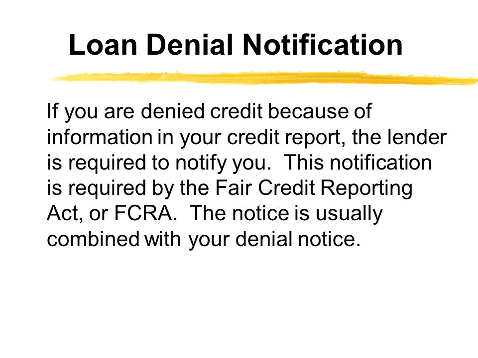 If you are denied credit because of information in your credit report, the lender is required to notify you.