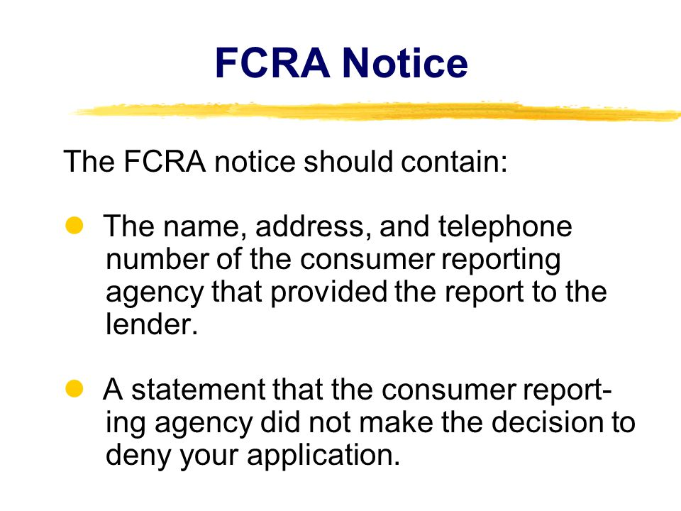 FCRA Notice The FCRA notice should contain: The name, address, and telephone number of the consumer reporting agency that provided the report to the lender.