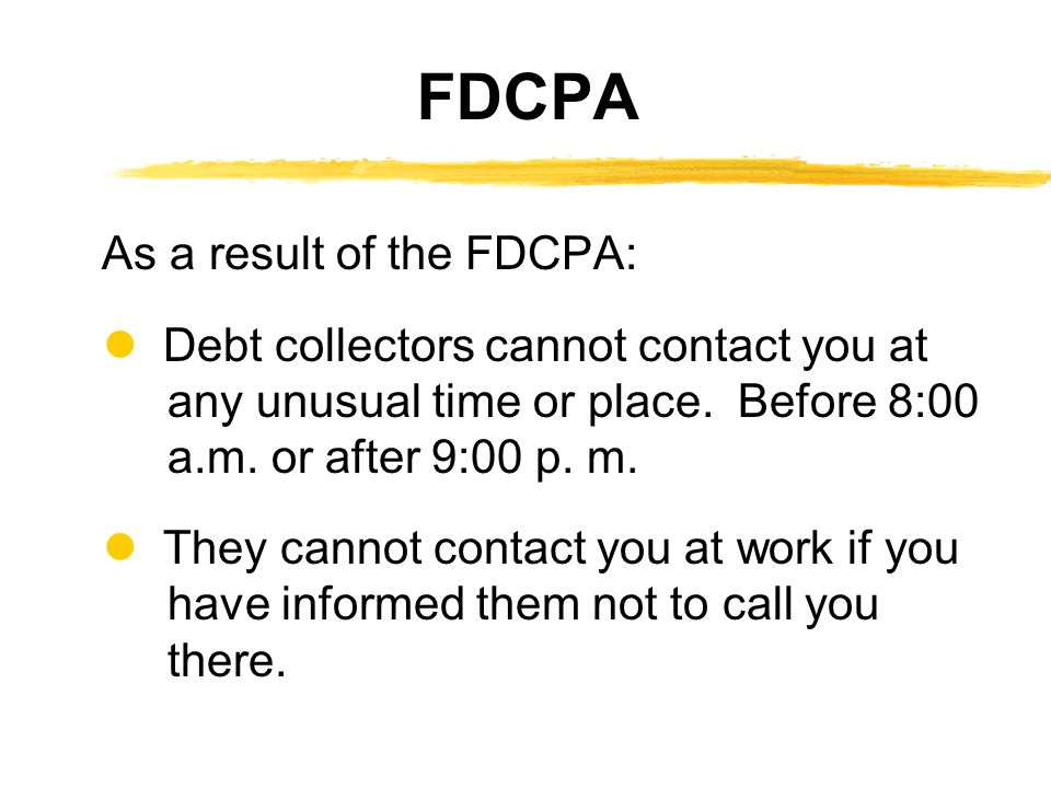 As a result of the FDCPA: Debt collectors cannot contact you at any unusual time or place.