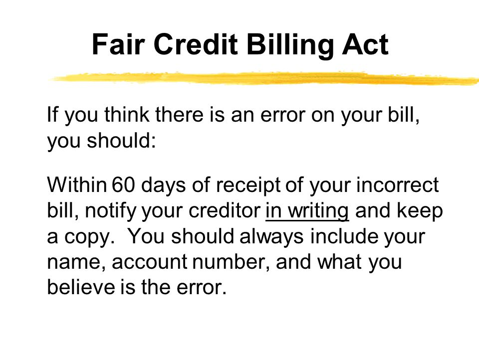 If you think there is an error on your bill, you should: Within 60 days of receipt of your incorrect bill, notify your creditor in writing and keep a copy.