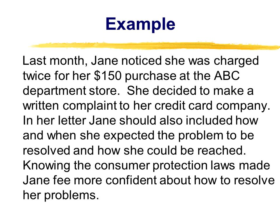 Example Last month, Jane noticed she was charged twice for her $150 purchase at the ABC department store.