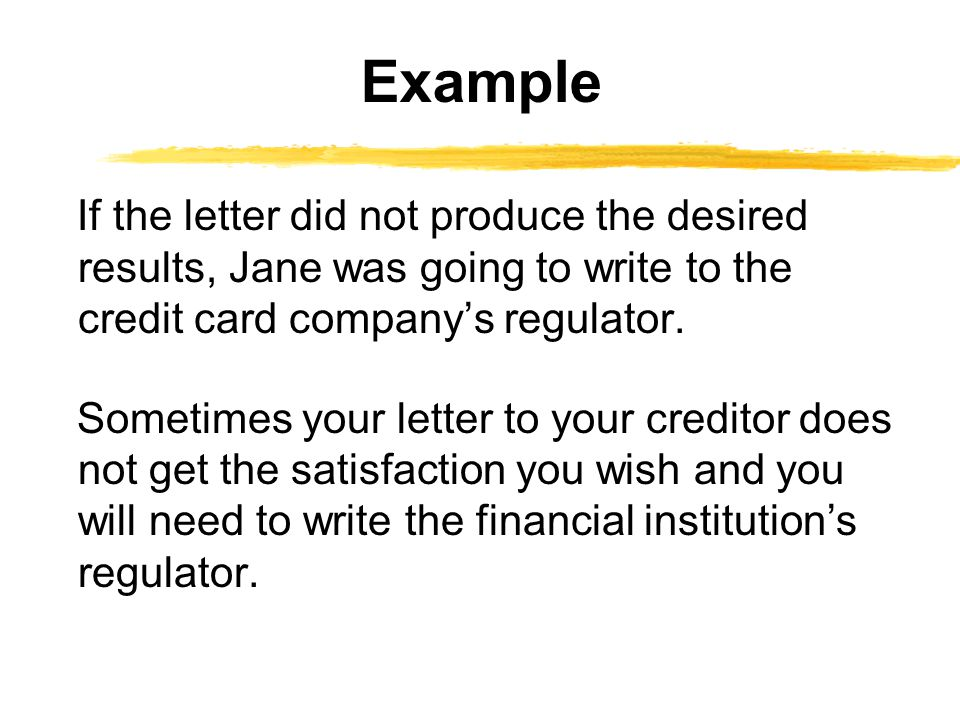 If the letter did not produce the desired results, Jane was going to write to the credit card company's regulator.