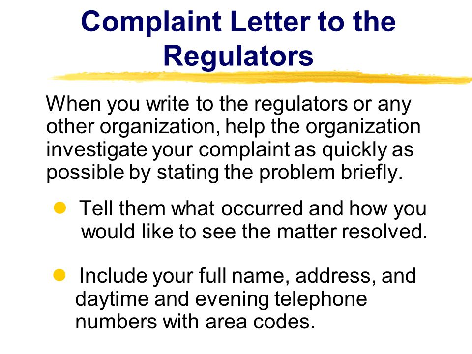 Complaint Letter to the Regulators When you write to the regulators or any other organization, help the organization investigate your complaint as quickly as possible by stating the problem briefly.