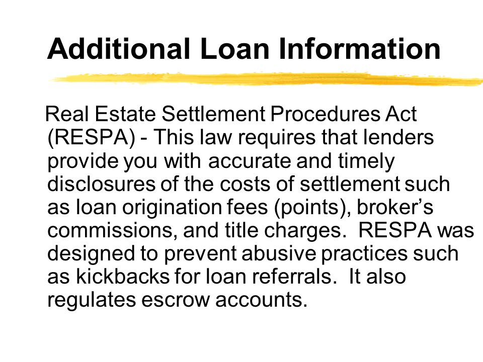Real Estate Settlement Procedures Act (RESPA) - This law requires that lenders provide you with accurate and timely disclosures of the costs of settlement such as loan origination fees (points), broker's commissions, and title charges.