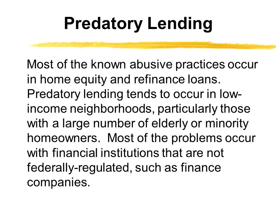 Most of the known abusive practices occur in home equity and refinance loans.