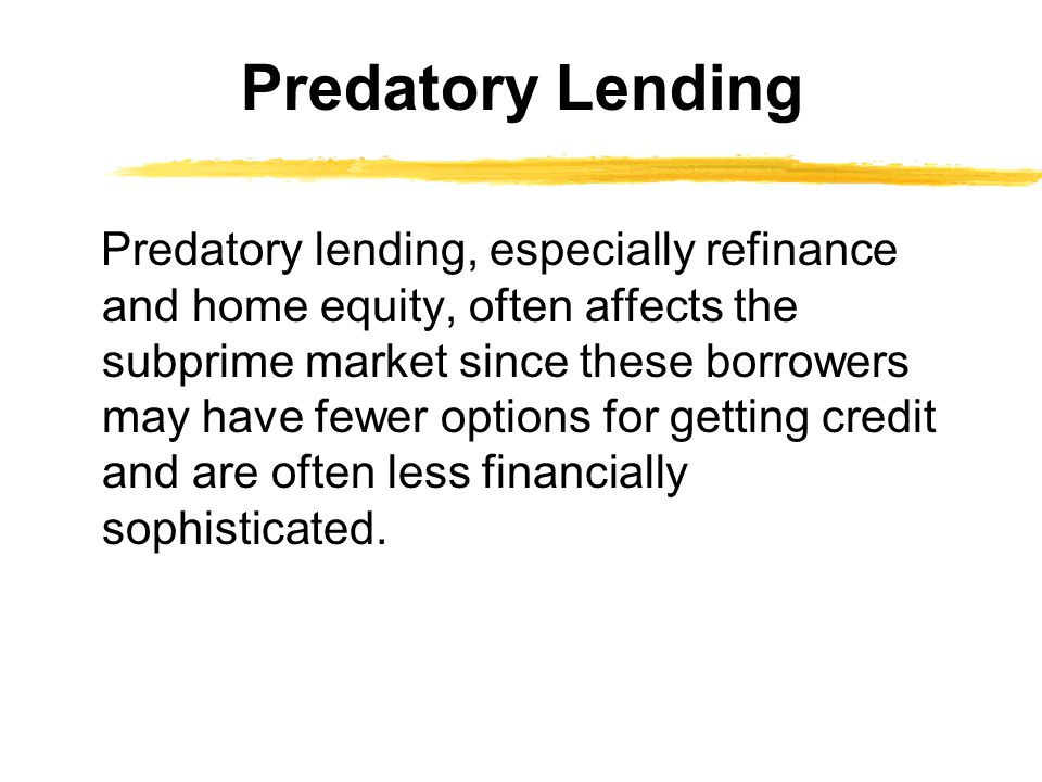 Predatory lending, especially refinance and home equity, often affects the subprime market since these borrowers may have fewer options for getting credit and are often less financially sophisticated.