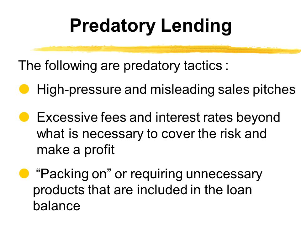 The following are predatory tactics :  High-pressure and misleading sales pitches  Excessive fees and interest rates beyond what is necessary to cover the risk and make a profit  Packing on or requiring unnecessary products that are included in the loan balance Predatory Lending
