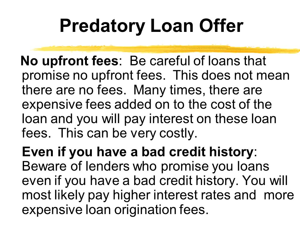 No upfront fees: Be careful of loans that promise no upfront fees.