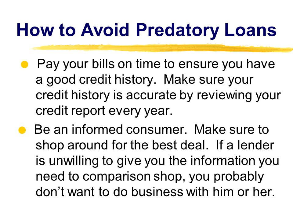 How to Avoid Predatory Loans   Pay your bills on time to ensure you have a good credit history.