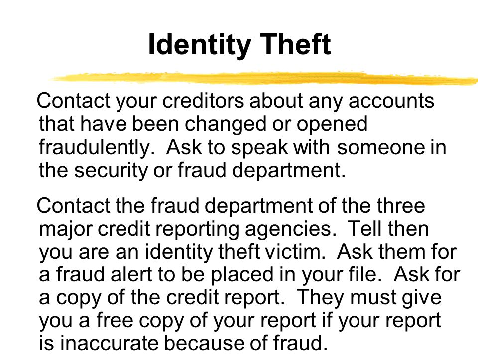 Contact your creditors about any accounts that have been changed or opened fraudulently.