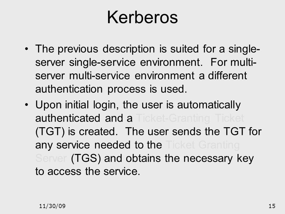 11/30/0914 Kerberos – Single service diagram Key Distribution Center Authentication Server (AS) User Service 1 2 3 4